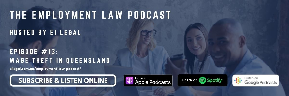 Tune into Episode #13 of the Employment Law Podcast where the team from EI Legal discuss the latest updates and changes in Australian Employment Law; including the new legislation criminalising wage theft in Queensland.