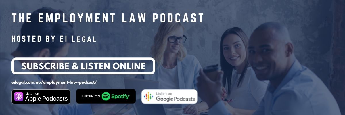 Listen online or subscribe to the Employment Law Podcast where the team from EI Legal discuss the latest updates and changes in Australian Employment Law.